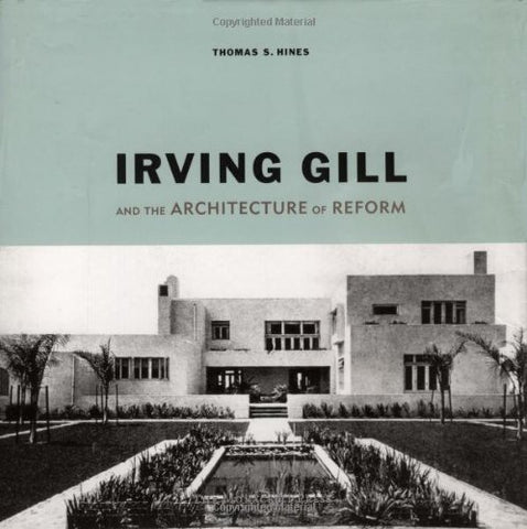 Irving Gill And The Architecture Of Reform: A Study In Modernist Architectural Culture
