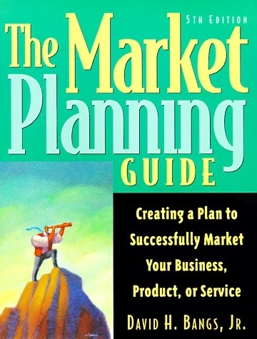 The Market Planning Guide: Creating A Plan To Successfully Market Your Business, Products, Or Service
