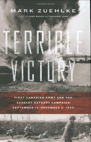 Terrible Victory: First Canadian Army And The Scheldt Estuary Campaign: September 13 - November 6, 1944