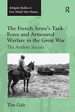 The French Army'S Tank Force And Armoured Warfare In The Great War: The Artillerie Spciale (Routledge Studies In First World War History)