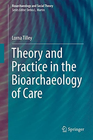 Theory And Practice In The Bioarchaeology Of Care (Bioarchaeology And Social Theory)
