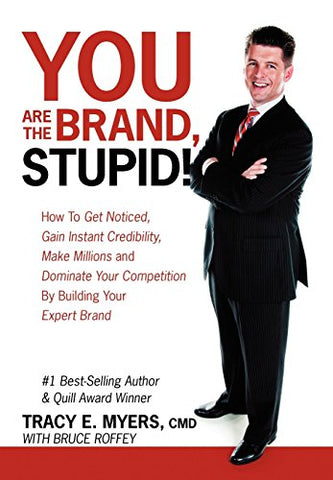 You Are The Brand, Stupid!: How To Get Noticed, Gain Instant Credibility, Make Millions And Dominate Your Competition By Building Your Celebrity E