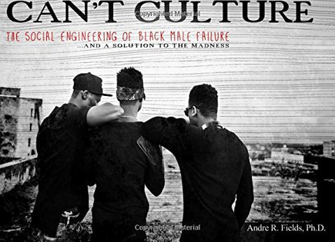 Cant Culture: The Social Engineering Of Black Male Failure And A Solution To The Madness