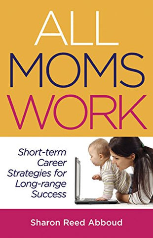 All Moms Work: Short-Term Career Strategies For Long-Range Success (Capital Ideas For Business & Personal Development)