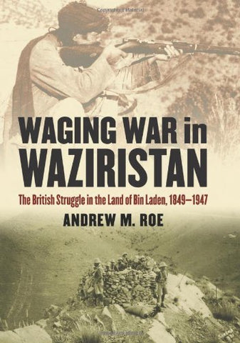 Waging War In Waziristan: The British Struggle In The Land Of Bin Laden, 1849-1947 (Modern War Studies)