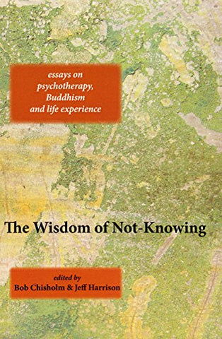 The Wisdom Of Not-Knowing: Essays On Psychotherapy, Buddhism And Life Experience