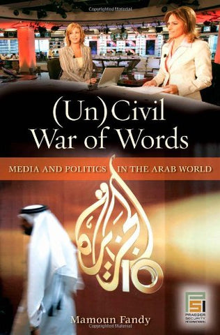 (Un)Civil War Of Words: Media And Politics In The Arab World (Praeger Security International)