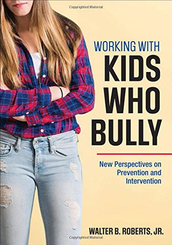 Working With Kids Who Bully: New Perspectives On Prevention And Intervention