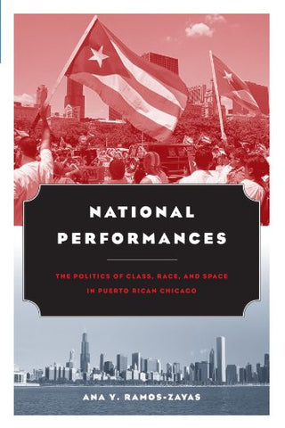 National Performances: The Politics Of Class, Race, And Space In Puerto Rican Chicago