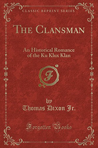 The Clansman: An Historical Romance Of The Ku Klux Klan (Classic Reprint)