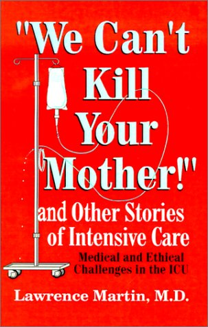 We Can'T Kill Your Mother!: And Other Stories Of Intensive Care: Medical And Ethical Challenges In The Icu