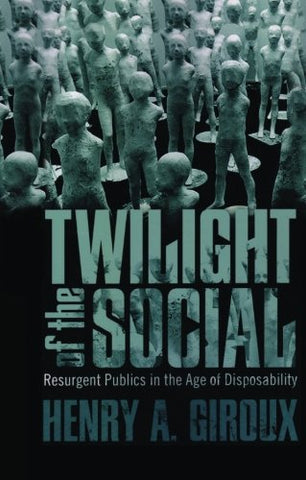 Twilight Of The Social: Resurgent Politics In An Age Of Disposability (Critical Interventions: Politics, Culture, And The Promise Of Democracy)