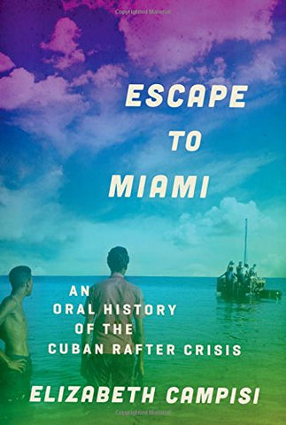 Escape To Miami: An Oral History Of The Cuban Rafter Crisis (Oxford Oral History Series)