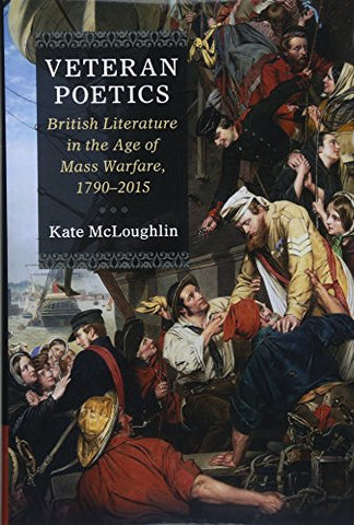 Veteran Poetics: British Literature In The Age Of Mass Warfare, 1790-2015