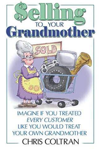 Selling To Your Grandmother: Imagine If You Treated Every Customer Like You Would Treat Your Own Grandmother.