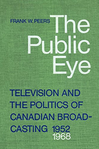 The Public Eye: Television And The Politics Of Canadian Broadcasting, 1952-1968 (Heritage)