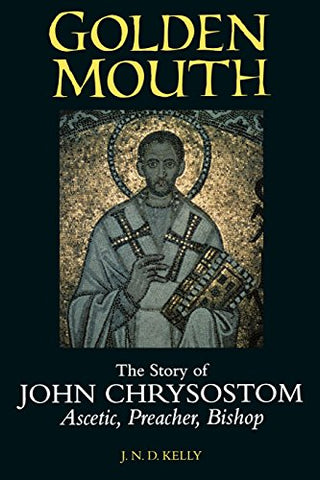 Golden Mouth: The Story Of John Chrysostomascetic, Preacher, Bishop