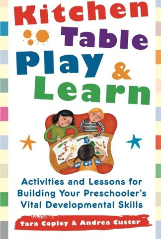 Kitchen-Table Play And Learn: Activities And Lessons For Building Your Preschooler'S Vital Developmental Skills