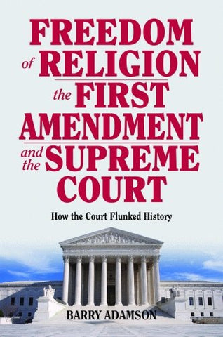 Freedom Of Religion, The First Amendment, And The Supreme Court: How The Court Flunked History