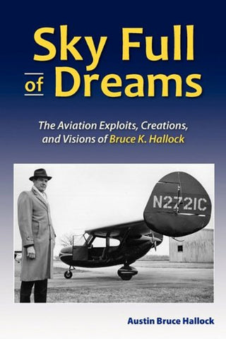 Sky Full Of Dreams: The Aviation Exploits, Creations, And Visions Of Bruce K. Hallock (Tailless Aircraft Designer, Builder, And Pilot)
