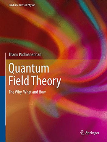 Quantum Field Theory: The Why, What And How (Graduate Texts In Physics)