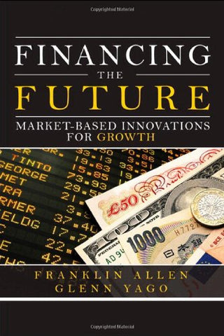 Financing The Future: Market-Based Innovations For Growth (Wharton School Publishing-Milken Institute Series On Financial Innovations)