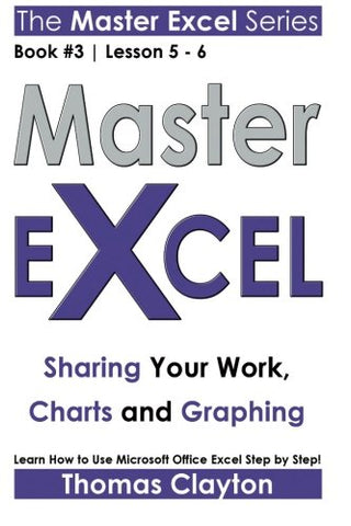 Master Excel: Sharing Your Work, Charts And Graphing << Book 3 | Lesson 5 - 6 >> (Volume 3)