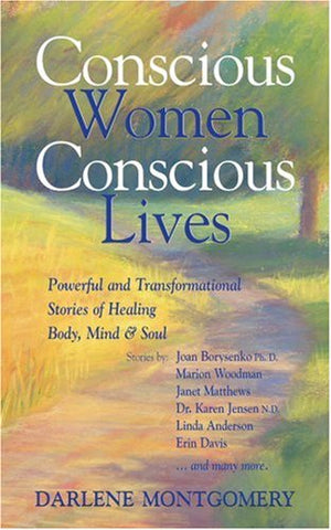 Conscious Women, Conscious Lives: Powerful And Transformational Stories Of Healing Body, Mind & Soul