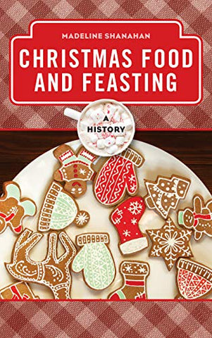 Christmas Food And Feasting: A History (The Meals Series)