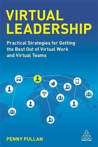 Virtual Leadership: Practical Strategies For Getting The Best Out Of Virtual Work And Virtual Teams
