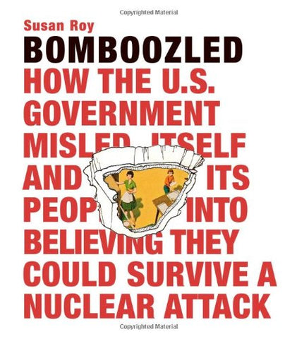 Bomboozled: How The U.S. Government Misled Itself And Its People Into Believing They Could Survive A Nuclear Attack