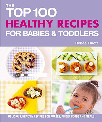 The Top 100 Healthy Recipes For Babies & Toddlers: Delicious, Healthy Recipes For Purees, Finger Foods And Meals (The Top 100 Recipes Series)