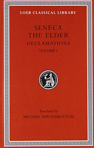 Seneca The Elder: Declamations, Volume I, Controversiae, Books 1-6. (Loeb Classical Library No. 463