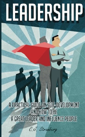 Leadership: A Practical Guide On Self-Development And How To Be A Great Leader