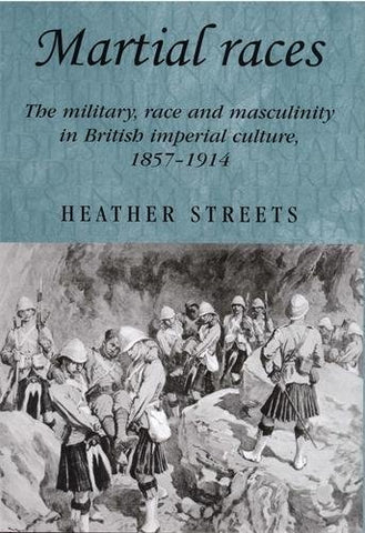 Martial Races: The Military, Race And Masculinity In British Imperial Culture, 1857-1914 (Studies In Imperialism Mup)