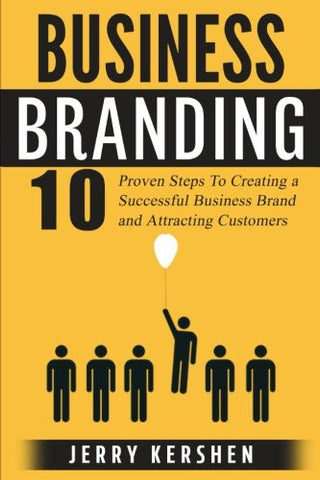 Branding: Business Branding: 10 Proven Steps To Creating A Successful Business Brand And Attracting Customers (Build An Incredible Brand, Attracting Customers, Expert Branding Techniques)