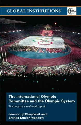The International Olympic Committee And The Olympic System: The Governance Of World Sport (Global Institutions)