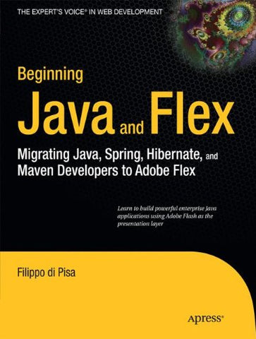 Beginning Java And Flex: Migrating Java, Spring, Hibernate And Maven Developers To Adobe Flex