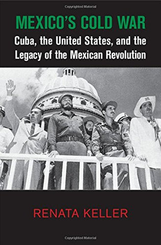 Mexico'S Cold War: Cuba, The United States, And The Legacy Of The Mexican Revolution (Cambridge Studies In Us Foreign Relations)