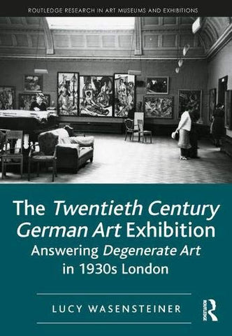 The Twentieth Century German Art Exhibition: Answering Degenerate Art In 1930S London (Routledge Research In Art Museums And Exhibitions)
