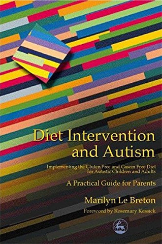 Diet Intervention And Autism: Implementing The Gluten Free And Casein Free Diet For Autistic Children And Adults - A Practical Guide For Parents