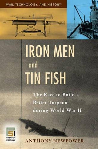 Iron Men And Tin Fish: The Race To Build A Better Torpedo During World War Ii (War, Technology, And History)