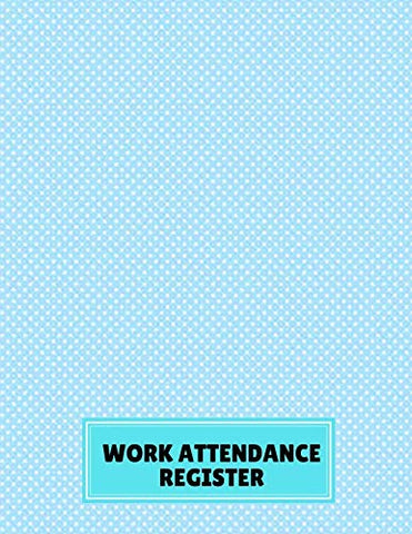 Work Attendance Register: Perfect Register Notebook Journal For Write-In And Sign-In For Business, Companies, Entrepreneurs And Many More. (Employee Attendance Record Book.)