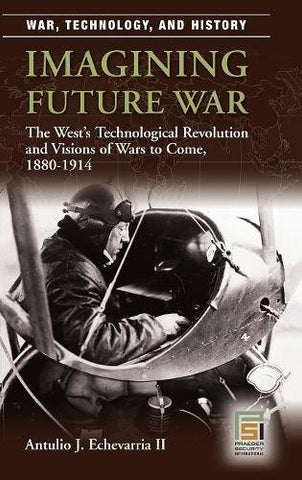 Imagining Future War: The West'S Technological Revolution And Visions Of Wars To Come, 1880-1914 (War, Technology, And History)