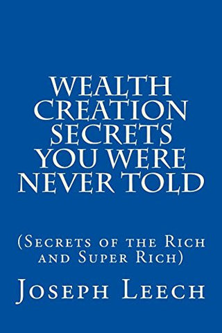 Wealth Creation Secrets You Were Never Told: (Secrets Of The Rich And Super Rich)