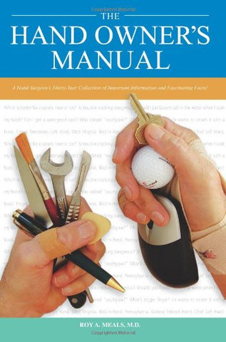 The Hand Owners Manual: A Hand Surgeons Thirty-Year Collection Of Important Information And Fascinating Facts