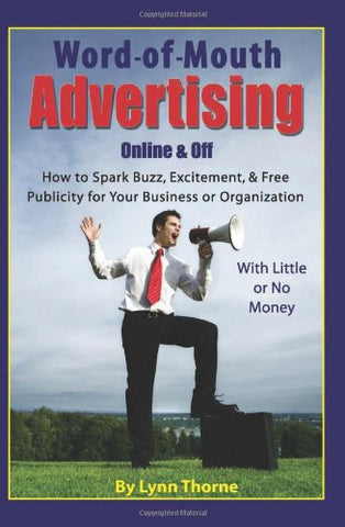 Word-Of -Mouth Advertising Online And Off: How To Spark Buzz, Excitement, And Free Publicity For Your Business Or Organization -- With Little Or No Money