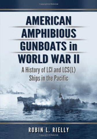 American Amphibious Gunboats In World War Ii: A History Of Lci And Lcs(L) Ships In The Pacific
