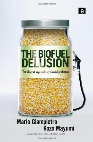 The Biofuel Delusion: The Fallacy Of Large Scale Agro-Biofuels Production