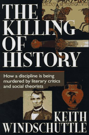The Killing Of History: How A Discipline Is Being Murdered By Literary Critics And Social Theorists
